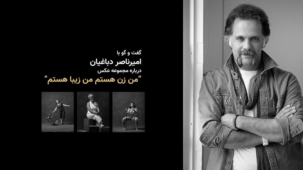 """گفتوگو با امیرناصر دباغیان درباره مجموعه عکس """"من زن هستم من زیبا هستم"""""""